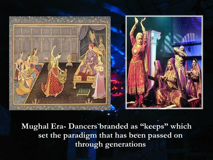 "Mughal Era- Dancers branded as ""keeps"" which set the paradigm that has been passed on through generations"