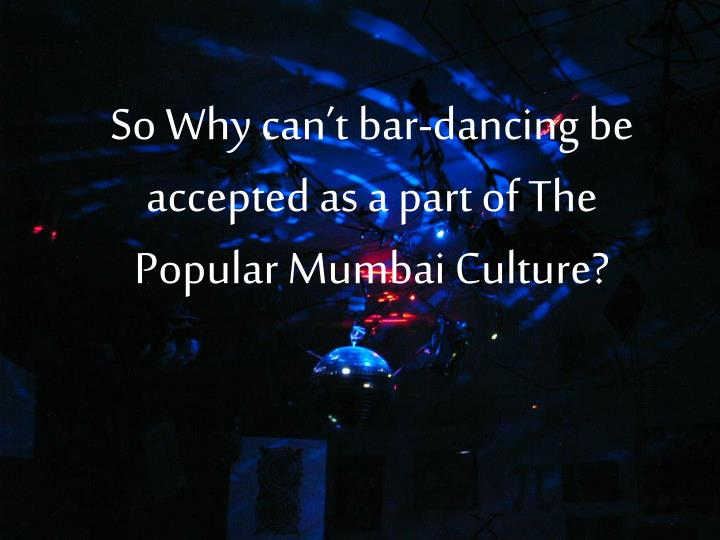 So Why can't bar-dancing be accepted as a part of The Popular Mumbai Culture?