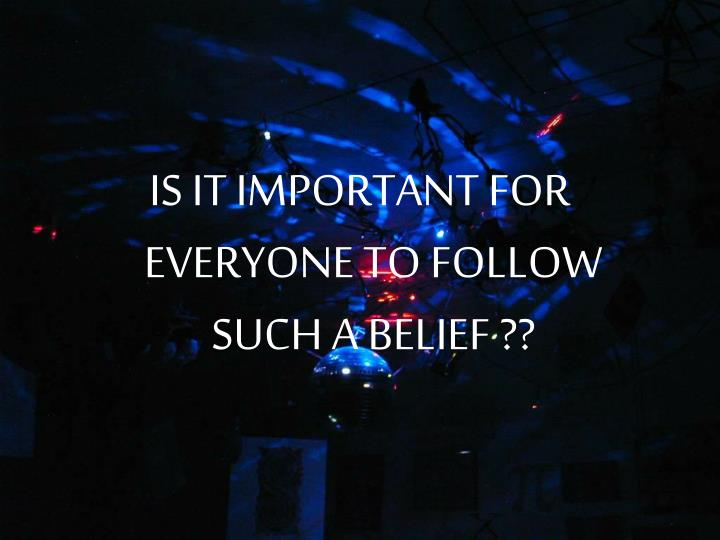 IS IT IMPORTANT FOR EVERYONE TO FOLLOW SUCH A BELIEF ??