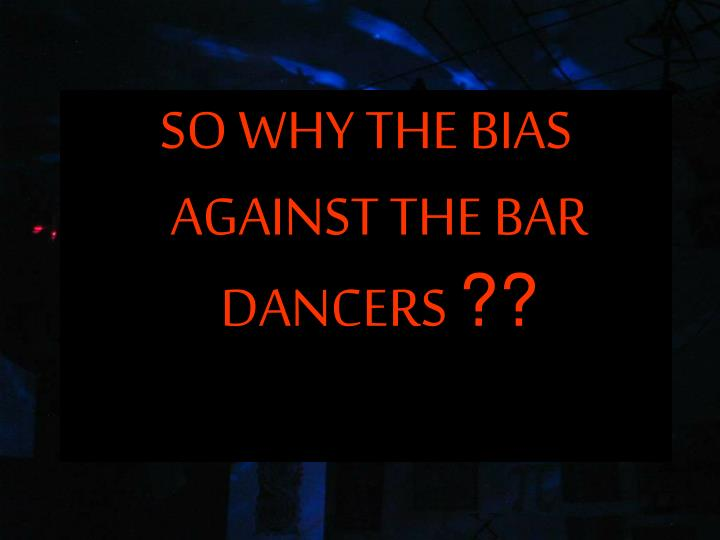 SO WHY THE BIAS AGAINST THE BAR DANCERS