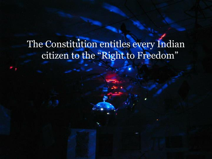 "The Constitution entitles every Indian citizen to the ""Right to Freedom"""