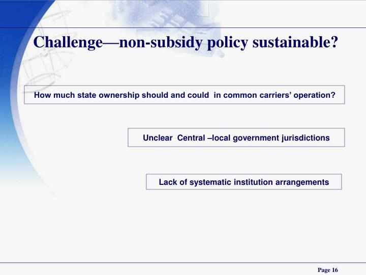 Challenge—non-subsidy policy sustainable?