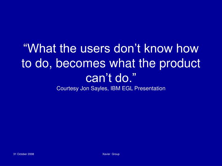 """What the users don't know how to do, becomes what the product can't do."""