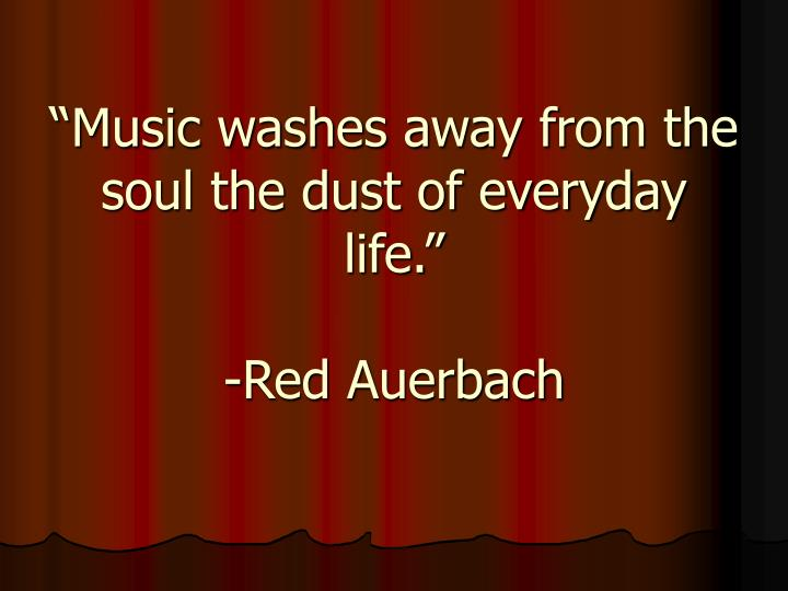 """""""Music washes away from the soul the dust of everyday life."""""""