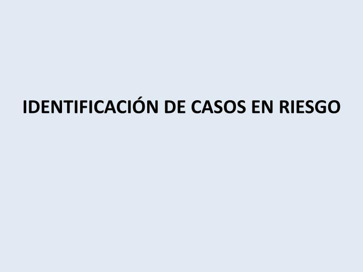 IDENTIFICACIÓN DE CASOS EN RIESGO