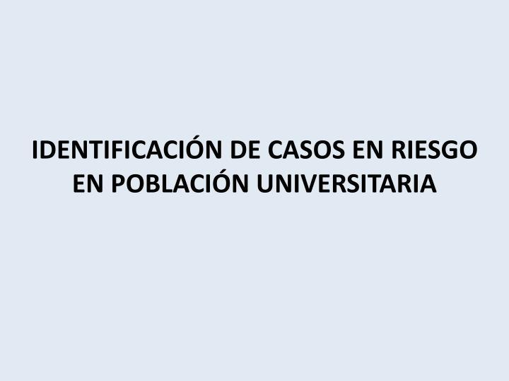 IDENTIFICACIÓN DE CASOS EN RIESGO EN POBLACIÓN UNIVERSITARIA