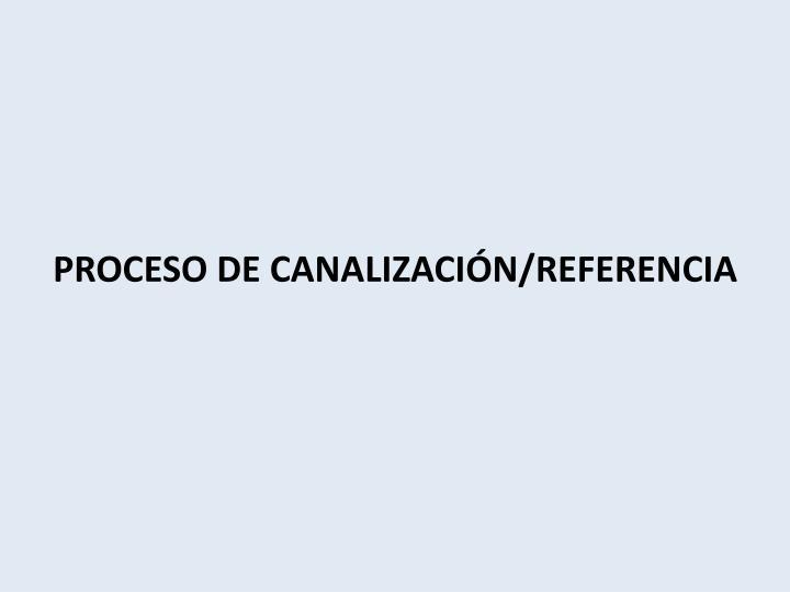 PROCESO DE CANALIZACIÓN/REFERENCIA