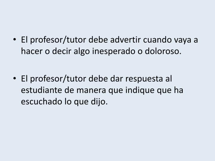 El profesor/tutor debe advertir cuando vaya a hacer o decir algo inesperado o doloroso.