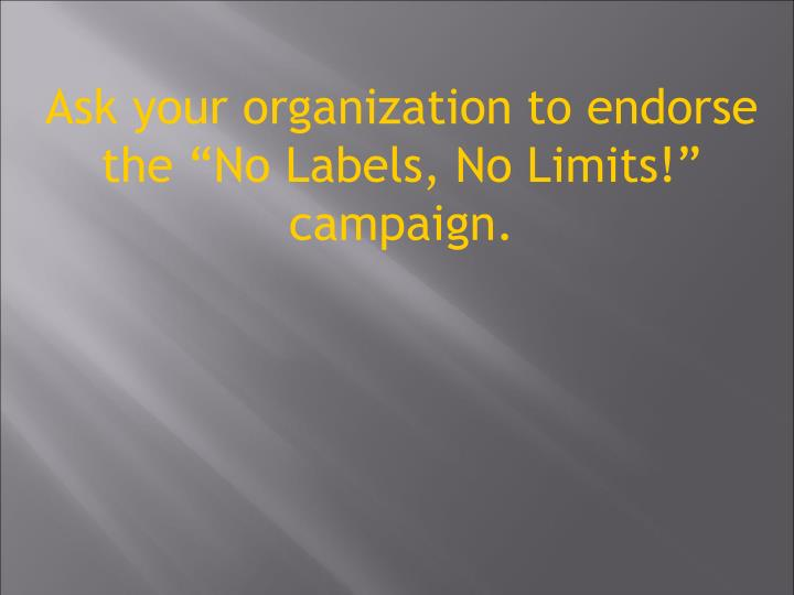 "Ask your organization to endorse the ""No Labels, No Limits!"" campaign."