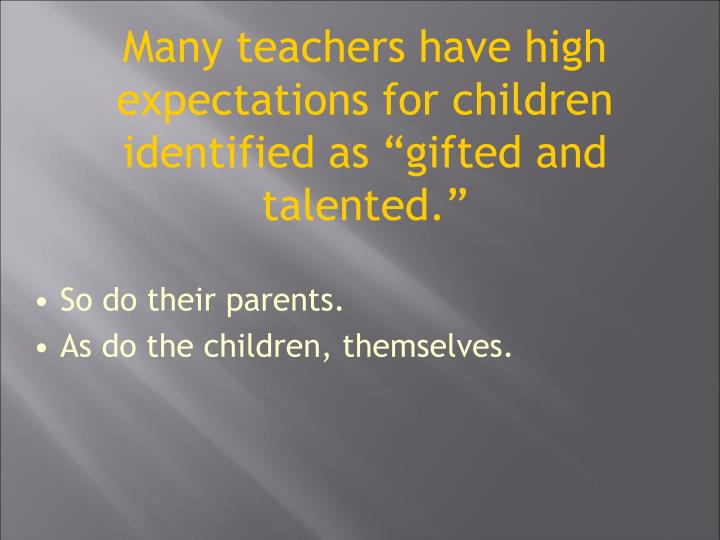 Many teachers have high expectations for children identified as gifted and talented.
