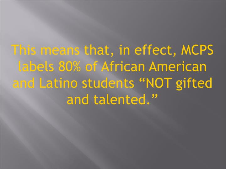 This means that, in effect, MCPS labels 80% of African American and Latino students NOT gifted and talented.