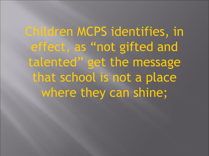 "Children MCPS identifies, in effect, as ""not gifted and talented"" get the message that school is not a place where they can shine;"