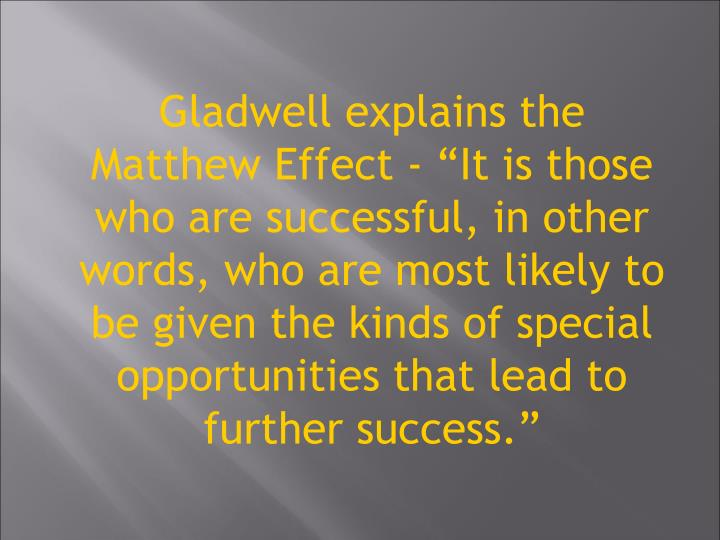Gladwell explains the Matthew Effect - It is those who are successful, in other words, who are most likely to be given the kinds of special opportunities that lead to further success.