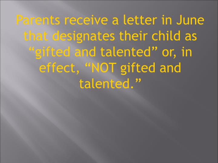 Parents receive a letter in June that designates their child as gifted and talented or, in effect, NOT gifted and talented.
