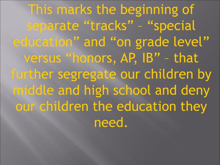 This marks the beginning of separate tracks  special education and on grade level versus honors, AP, IB  that further segregate our children by middle and high school and deny our children the education they need.