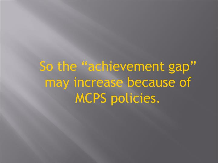 So the achievement gap may increase because of MCPS policies.