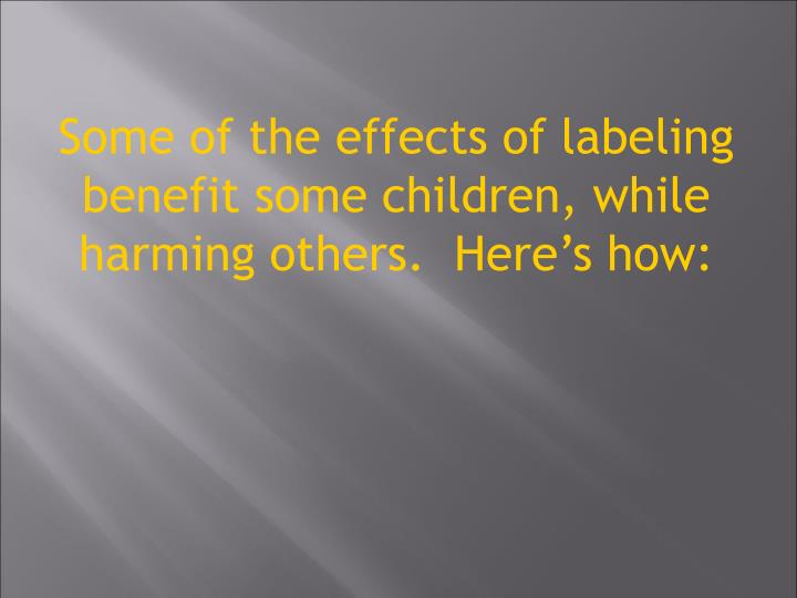 Some of the effects of labeling benefit some children, while harming others.  Heres how: