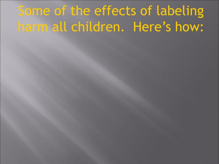 Some of the effects of labeling harm all children.  Here's how: