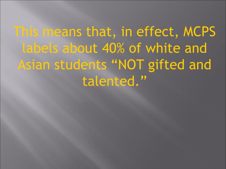 This means that, in effect, MCPS labels about 40% of white and Asian students NOT gifted and talented.