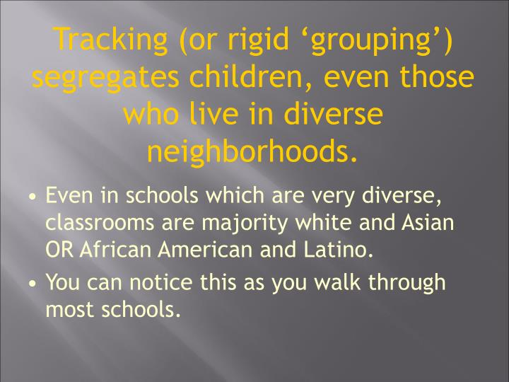 Tracking (or rigid grouping) segregates children, even those who live in diverse neighborhoods.