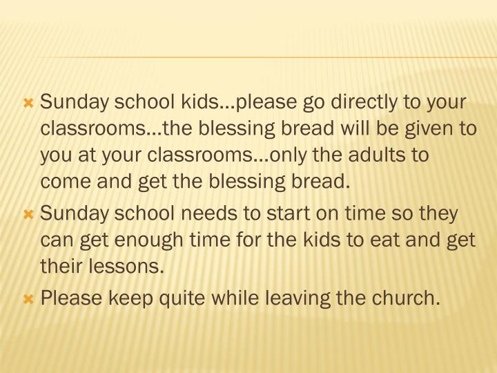 Sunday school kids…please go directly to your classrooms…the blessing bread will be given to you at your classrooms…only the adults to come and get the blessing bread.