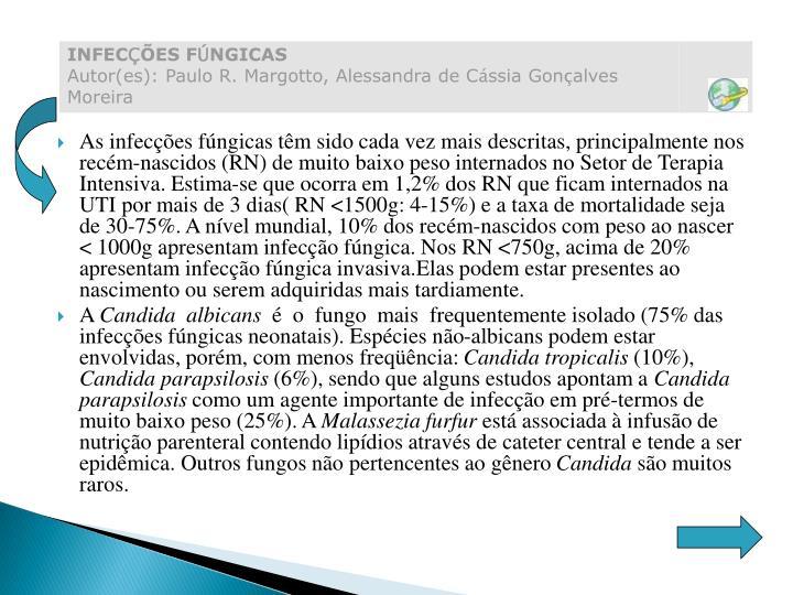 As infecções fúngicas têm sido cada vez mais descritas, principalmente nos recém-nascidos (RN) de muito baixo peso internados no Setor de Terapia Intensiva. Estima-se que ocorra em 1,2% dos RN que ficam internados na UTI por mais de 3 dias( RN <1500g: 4-15%) e a taxa de mortalidade seja de 30-75%. A nível mundial, 10% dos recém-nascidos com peso ao nascer < 1000g apresentam infecção fúngica. Nos RN <750g, acima de 20% apresentam infecção fúngica invasiva.Elas podem estar presentes ao nascimento ou serem adquiridas mais tardiamente.