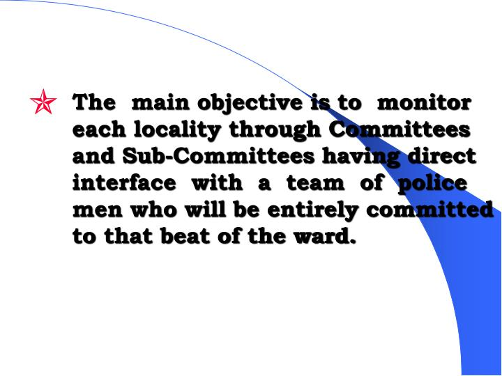 The  main objective is to  monitor  each locality through Committees and Sub-Committees having direct interface  with  a  team  of  police men who will be entirely committed to that beat of the ward.