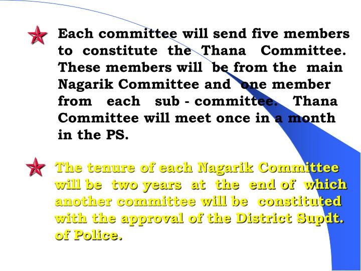 Each committee will send five members to  constitute  the  Thana   Committee. These members will  be from the  main    Nagarik Committee and  one member from   each   sub - committee.   Thana Committee will meet once in a month in the PS.