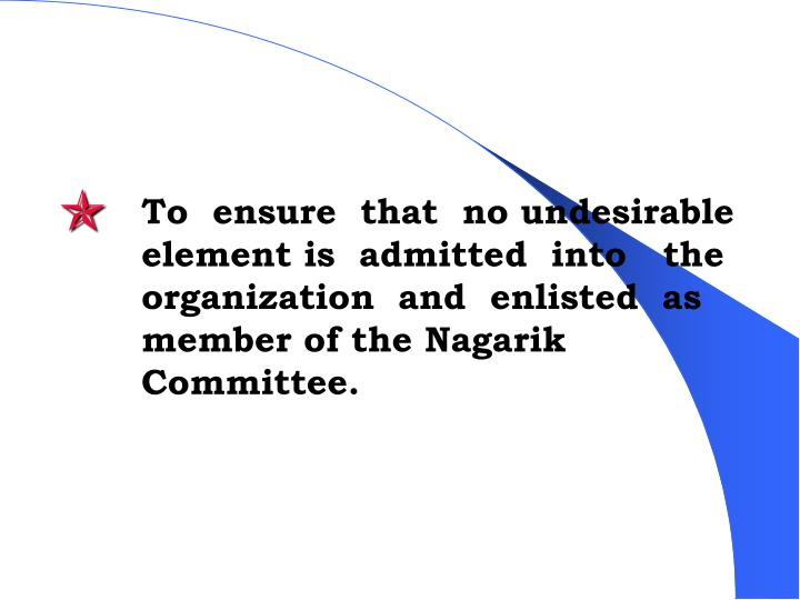 To  ensure  that  no undesirable element is  admitted  into   the  organization  and  enlisted  as member of the Nagarik Committee.