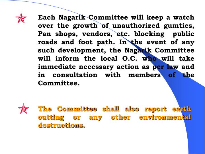 Each Nagarik Committee will keep a watch over the growth of unauthorized gumties, Pan shops, vendors, etc. blocking  public  roads and foot path. In the event of any such development, the Nagarik Committee will inform the local O.C. who will take immediate necessary action as per law and in consultation with members of the Committee.