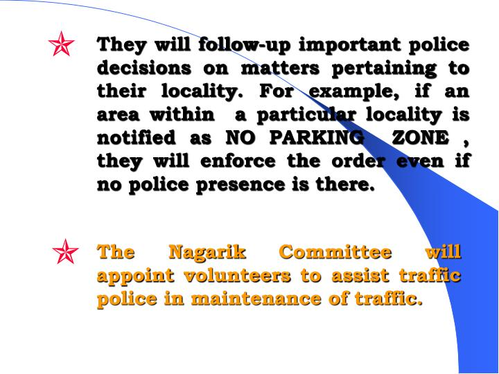 They will follow-up important police decisions on matters pertaining to their locality. For example, if an area within  a particular locality is notified as NO PARKING  ZONE , they will enforce the order even if no police presence is there.