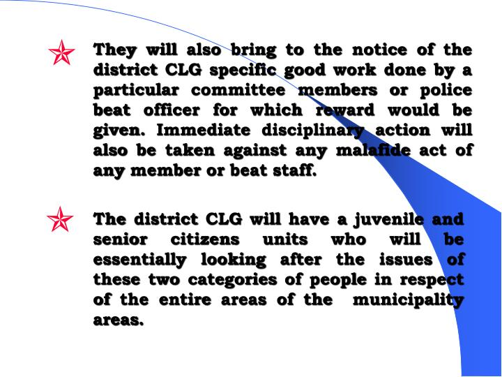 They will also bring to the notice of the district CLG specific good work done by a particular committee members or police beat officer for which reward would be given. Immediate disciplinary action will also be taken against any