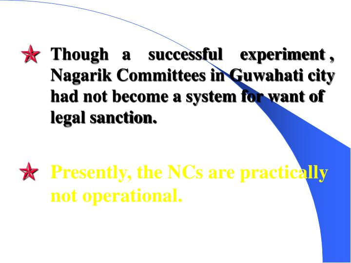 Though   a    successful    experiment , Nagarik Committees in Guwahati city  had not become a system for want of legal sanction.