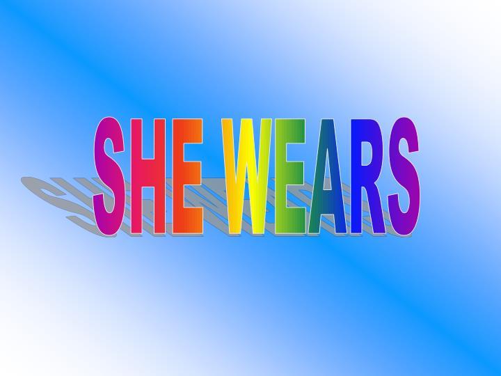SHE WEARS