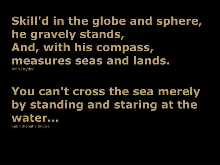 Skill'd in the globe and sphere, he gravely stands,