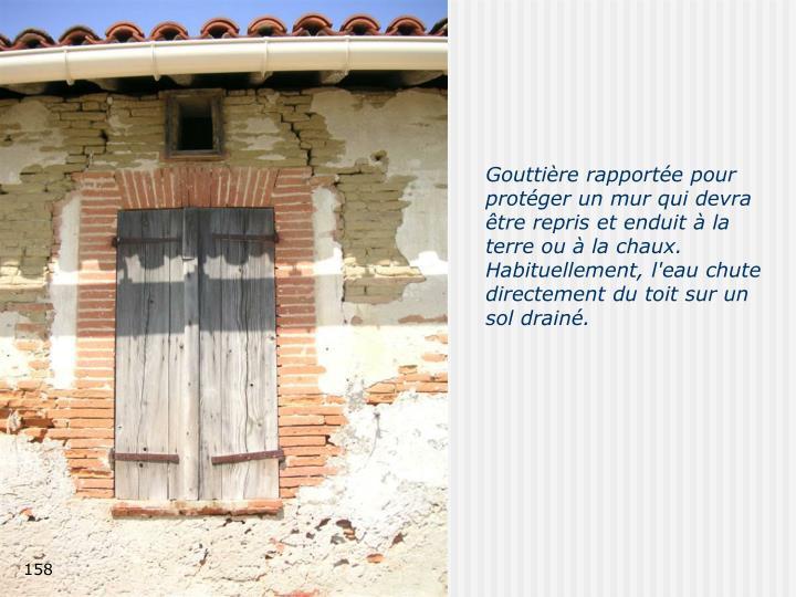 Gouttière rapportée pour protéger un mur qui devra être repris et enduit à la terre ou à la chaux. Habituellement, l'eau chute directement du toit sur un sol drainé.