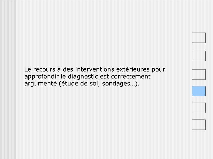 Le recours à des interventions extérieures pour approfondir le diagnostic est correctement argumenté (étude de sol, sondages…).