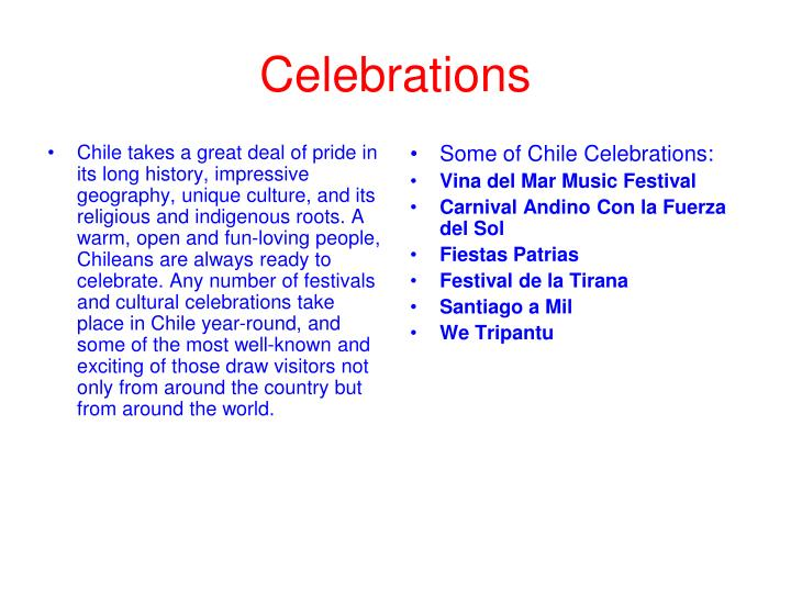 Chile takes a great deal of pride in its long history, impressive geography, unique culture, and its religious and indigenous roots. A warm, open and fun-loving people, Chileans are always ready to celebrate. Any number of festivals and cultural celebrations take place in Chile year-round, and some of the most well-known and exciting of those draw visitors not only from around the country but from around the world.