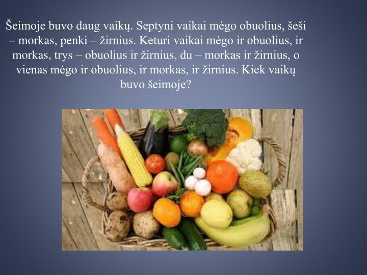 Šeimoje buvo daug vaikų. Septyni vaikai mėgo obuolius, šeši – morkas, penki – žirnius. Keturi vaikai mėgo ir obuolius, ir morkas, trys – obuolius ir žirnius, du – morkas ir žirnius, o vienas mėgo ir obuolius, ir morkas, ir žirnius. Kiek vaikų buvo šeimoje?