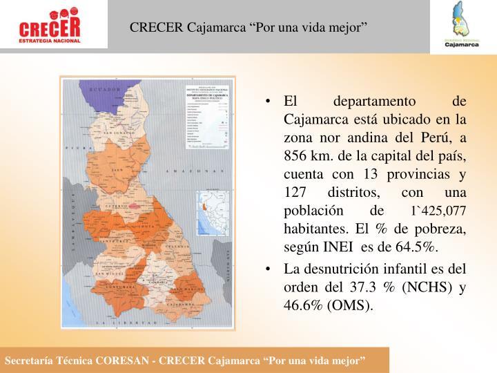 El departamento de Cajamarca está ubicado en la zona nor andina del Perú, a 856 km. de la capital del país, cuenta con 13 provincias y 127 distritos, con una población de