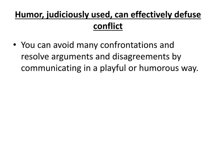 Humor, judiciously used, can effectively defuse conflict