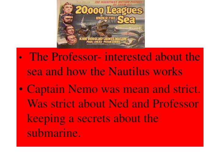 The Professor- interested about the sea and how the Nautilus works