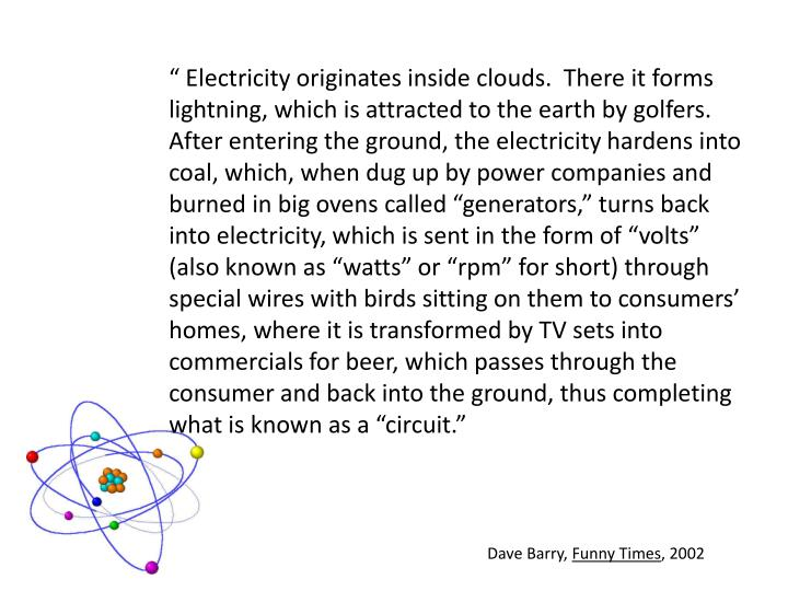 """ Electricity originates inside clouds.  There it forms lightning, which is attracted to the earth by golfers.  After entering the ground, the electricity hardens into coal, which, when dug up by power companies and burned in big ovens called ""generators,"" turns back into electricity, which is sent in the form of ""volts"" (also known as ""watts"" or ""rpm"" for short) through special wires with birds sitting on them to consumers' homes, where it is transformed by TV sets into commercials for beer, which passes through the consumer and back into the ground, thus completing what is known as a ""circuit."""