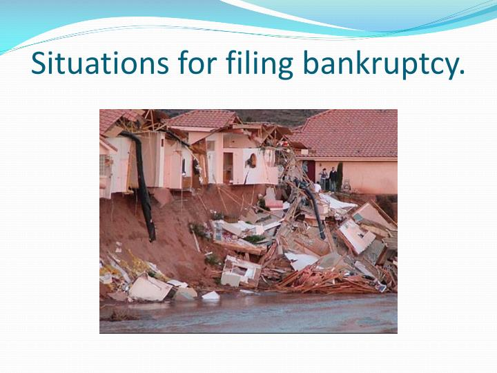 Situations for filing bankruptcy.