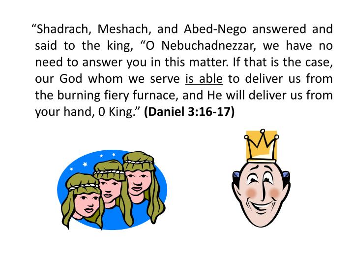 """Shadrach, Meshach, and Abed-Nego answered and said to the king, ""O Nebuchadnezzar, we have no need to answer you in this matter. If that is the case, our God whom we serve"