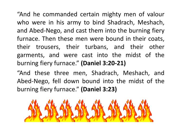 """And he commanded certain mighty men of valour who were in his army to bind Shadrach, Meshach, and Abed-Nego, and cast them into the burning fiery furnace. Then these men were bound in their coats, their trousers, their turbans, and their other garments, and were cast into the midst of the burning fiery furnace."""