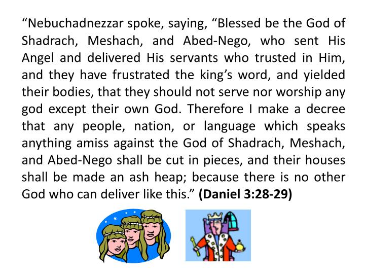 """Nebuchadnezzar spoke, saying, ""Blessed be the God of Shadrach, Meshach, and Abed-Nego, who sent His Angel and delivered His servants who trusted in Him, and they have frustrated the king's word, and yielded their bodies, that they should not serve nor worship any god except their own God. Therefore I make a decree that any people, nation, or language which speaks anything amiss against the God of Shadrach, Meshach, and Abed-Nego shall be cut in pieces, and their houses shall be made an ash heap; because there is no other God who can deliver like this."""