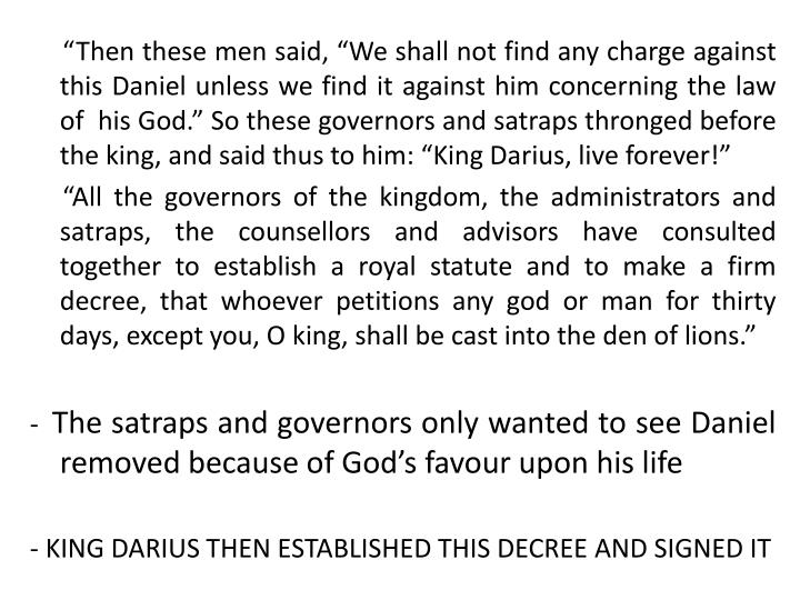 """Then these men said, ""We shall not find any charge against this Daniel unless we find it against him concerning the law of  his God."" So these governors and satraps thronged before the king, and said thus to him: ""King Darius, live forever!"""