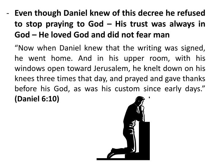 Even though Daniel knew of this decree he refused to stop praying to God – His trust was always in God – He loved God and did not fear man