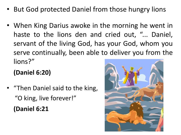 But God protected Daniel from those hungry lions